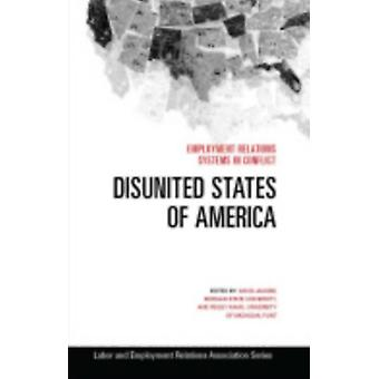 Disunited States of America  Employment Relations Systems in Conflict by Edited by David Jacobs & Edited by Peggy Kahn