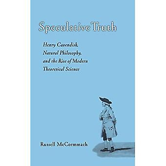 Speculative Truth Henry Cavendish, Natural Philosophy, and the Rise of Modern Theoretical Sc...