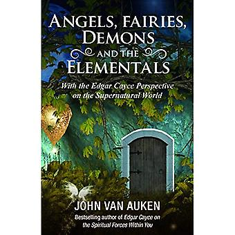 Angels, Fairies, Demons And The Elementals: With The Edgar Cayce Perspective on the Supernatural World