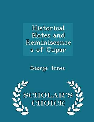 Historical Notes and Reminiscences of Cupar  Scholars Choice Edition by Innes & George