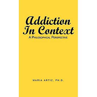Addiction in Context A Philosophical Perspective by Artiz Ph. D. & Maria
