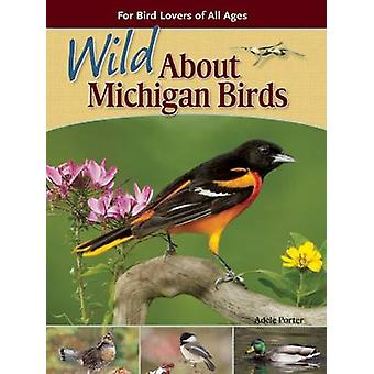 Wild About Michigan Birds - For Bird Lovers of All Ages by Adele Porte