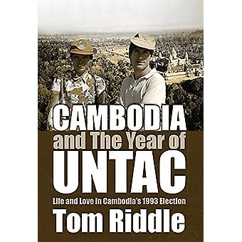 Cambodia and the Year of Untac - Life and Love in Cambodias 1993 Elect