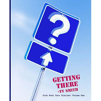 Getting There  Punk Rock Tour Diaries Volume One by Smith & TV
