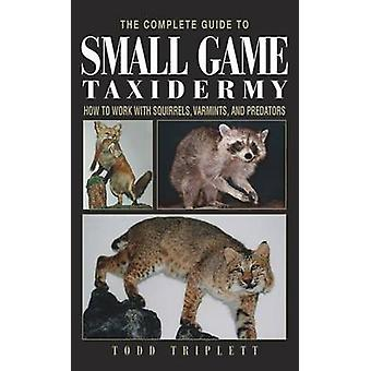 Complete Guide to Small Game Taxidermy by Todd Triplett