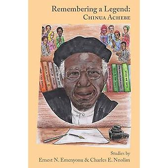Remembering a Legend Chinua Achebe by Emenyonu & Ernest N.