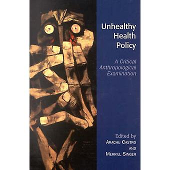 Unhealthy Health Policy by Edited by Arachu Castro & Edited by Merrill Singer & Contributions by Cesar E Abadia Barrero & Contributions by Francisco Armada & Contributions by Hans A Baer & Contributions by Katherine Elaine Blis