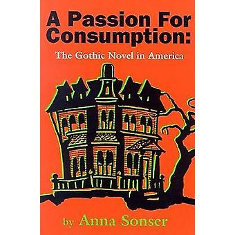 A Passion for Consumption  The Gothic Novel in America by Anna Sonser