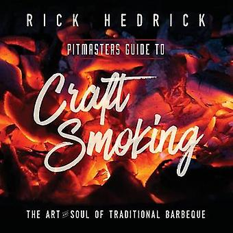 Pitmasters Guide to Craft Smoking BBQ The Art and Soul of Traditional Barbeque by Hedrick & Rick