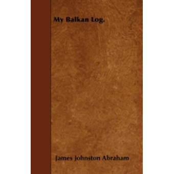 My Balkan Log. by Abraham & James Johnston