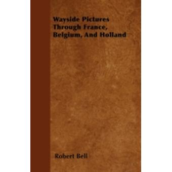 Wayside Pictures Through France Belgium And Holland by Bell & Robert