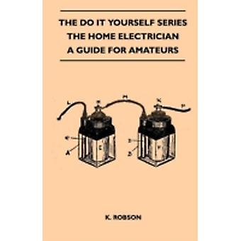 The Do It Yourself Series  The Home Electrician  A Guide For Amateurs by Robson & K.