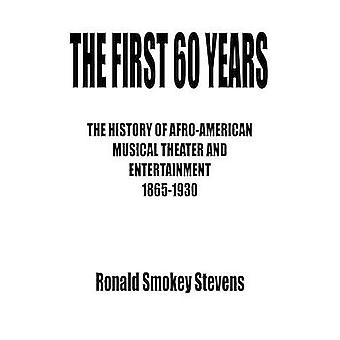 THE FIRST 60 YEARS   THE HISTORY OF AFROAMERICAN MUSICAL THEATER AND ENTERTAINMENT 18651930 by Stevens & Ronald Smokey