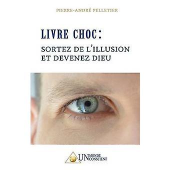 LIVRE CHOC Sortez de lillusion et devenez Dieu by Pelletier & PierreAndr