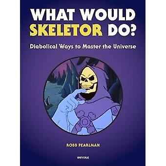 What Would Skeletor Do? - Diabolical Ways to Master the Universe by Ro