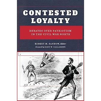 Contested Loyalty - Debates over Patriotism in the Civil War North by