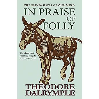 In Praise of Folly - The Blind-spots of Our Mind by Theodore Dalrymple
