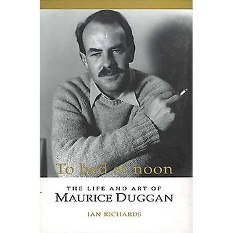 To Bed at Noon - The Life and Art of Maurice Duggan by Ian Richards -