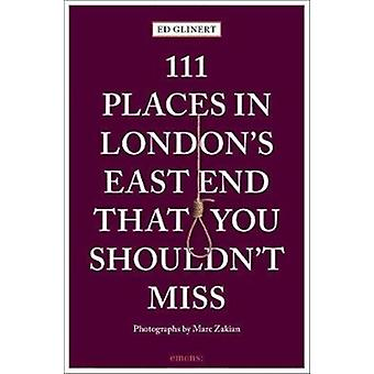 111 Places in Londons East End That You Shouldnt Miss by Ed Glinert