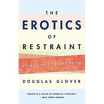 The Erotics of Restraint - Essays on Literary Form by Douglas Glover -
