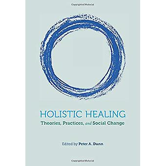 Holistic Healing - Theories - Practices - and Social Change by Peter A