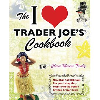 The I Love Trader Joes Cookbook  More Than 150 Delicious Recipes Using Only Foods from the Worlds Greatest Grocery Store by Cherie Mercer Twohy