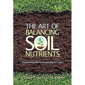 The Art of Balancing Soil Nutrients  A Practical Guide to Interpreting Soil Tests by McKibben William