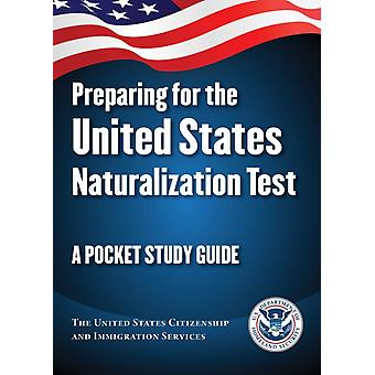 Preparing for the United States Naturalization Test  A Pocket Study Guide by The United States Citizenship and Immigration Services