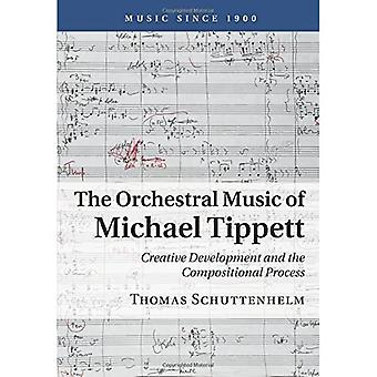 The Orchestral Music of�Michael Tippett: Creative�Development and the�Compositional Process (Music�Since 1900)