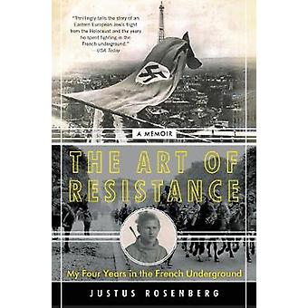 The Art of Resistance My Four Years in the French Underground A Memoir