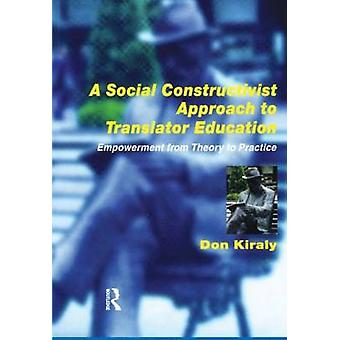 A Social Constructivist Approach to Translator Education  Empowerment from Theory to Practice by Donald C Kiraly