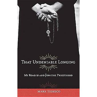 That Undeniable Longing - My Journey to and from the Priesthood by Mar