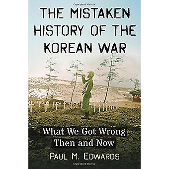 The Mistaken History of the Korean War - What We Got Wrong Then and No