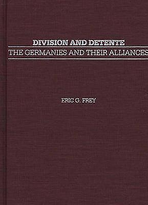 Division and Detente The Germanies and Their Alliances by Frey & Eric