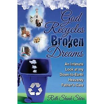 God Recycles Broken Dreams An Intimate Look at My DownToEarth Heavenly Fathers Care by Shira & Ruth Shank