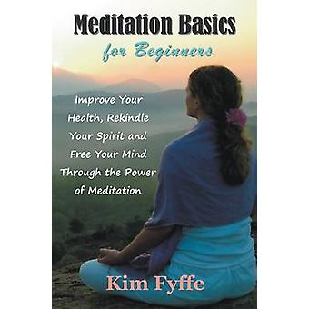 Meditation Basics for Beginners Improve Your Health Rekindle Your Spirit and Free Your Mind Through the Power of Meditation by Fyffe & Kim