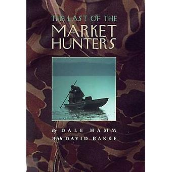 The Last of the Market Hunters by Dale Hamm - David Bakke - 978080932