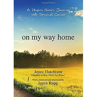 On My Way Home - A Hospice Nurse's Journey with Terminal Cancer by Joy