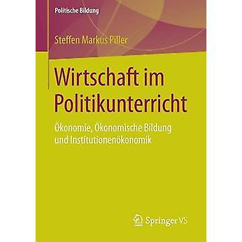 Wirtschaft im Politikunterricht  konomie konomische Bildung und Institutionenkonomik by Piller & Steffen Markus