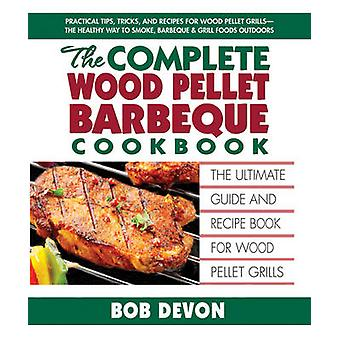 Complete Wood Pellet Barbeque Cookbook  The Ultimate Guide and Recipe Book for Wood Pellet Grills by Bob Devon