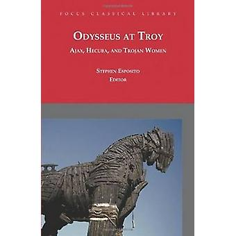 Odysseus at Troy  Ajax Hecuba and Trojan Women by Euripides & Sophocles & Edited and translated by Stephen Esposito & Edited and translated by Robin Mitchell Boyask & Edited and translated by Diskin Clay