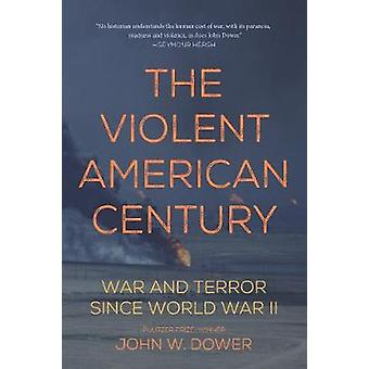 The Violent American Century  War And Terror Since World War II by John W Dower