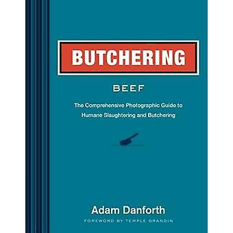 Butchering Beef The Comprehensive Photographic Guide to Humane Slaughtering and Butchering by Adam Danforth