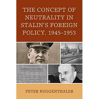 The Concept of Neutrality in Stalins Foreign Policy 19451953 by Ruggenthaler