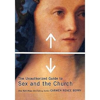 The Unauthorized Guide to Sex and Church by Berry & Carmen Renee