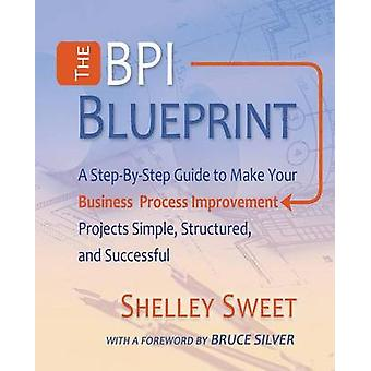 The Bpi Blueprint A StepByStep Guide to Make Your Business Process Improvement Projects Simple Structured and Successful by Sweet & Shelley