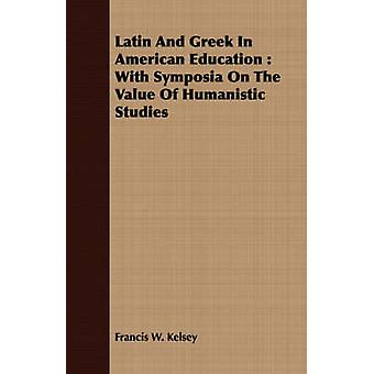 Latin And Greek In American Education  With Symposia On The Value Of Humanistic Studies by Kelsey & Francis W.