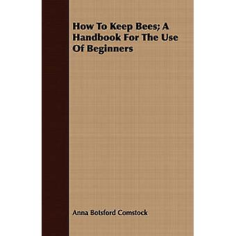 How To Keep Bees A Handbook For The Use Of Beginners by Comstock & Anna Botsford