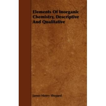 Elements Of Inorganic Chemistry Descriptive And Qualitative by Shepard & James Henry