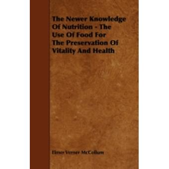 The Newer Knowledge Of Nutrition  The Use Of Food For The Preservation Of Vitality And Health by McCollum & Elmer Verner